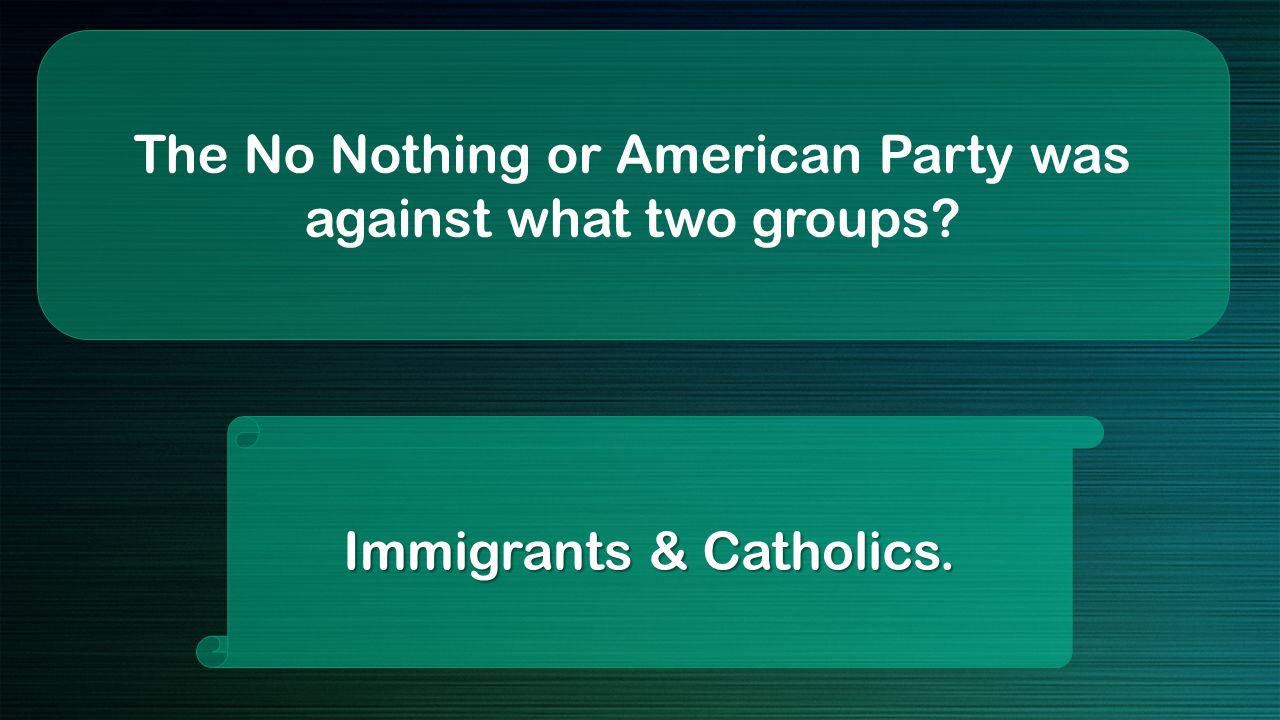 The No Nothing or American Party was against what two groups Immigrants & Catholics.