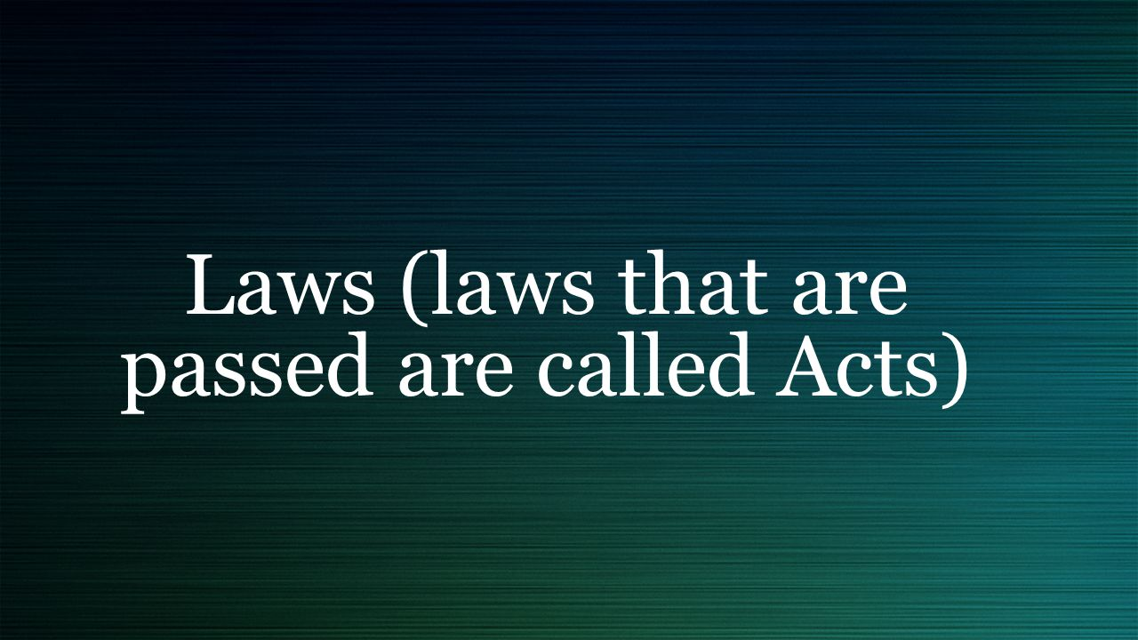 Laws (laws that are passed are called Acts)