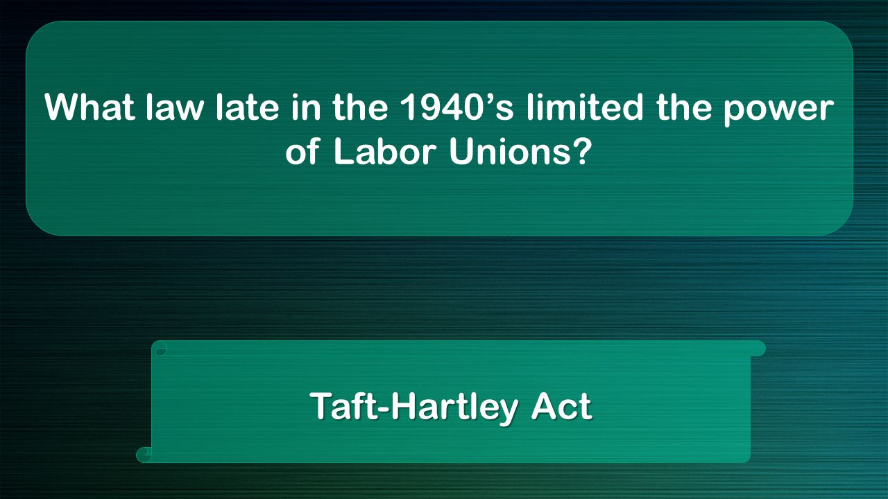 What law late in the 1940's limited the power of Labor Unions Taft-Hartley Act