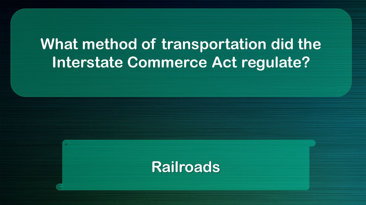 What method of transportation did the Interstate Commerce Act regulate Railroads