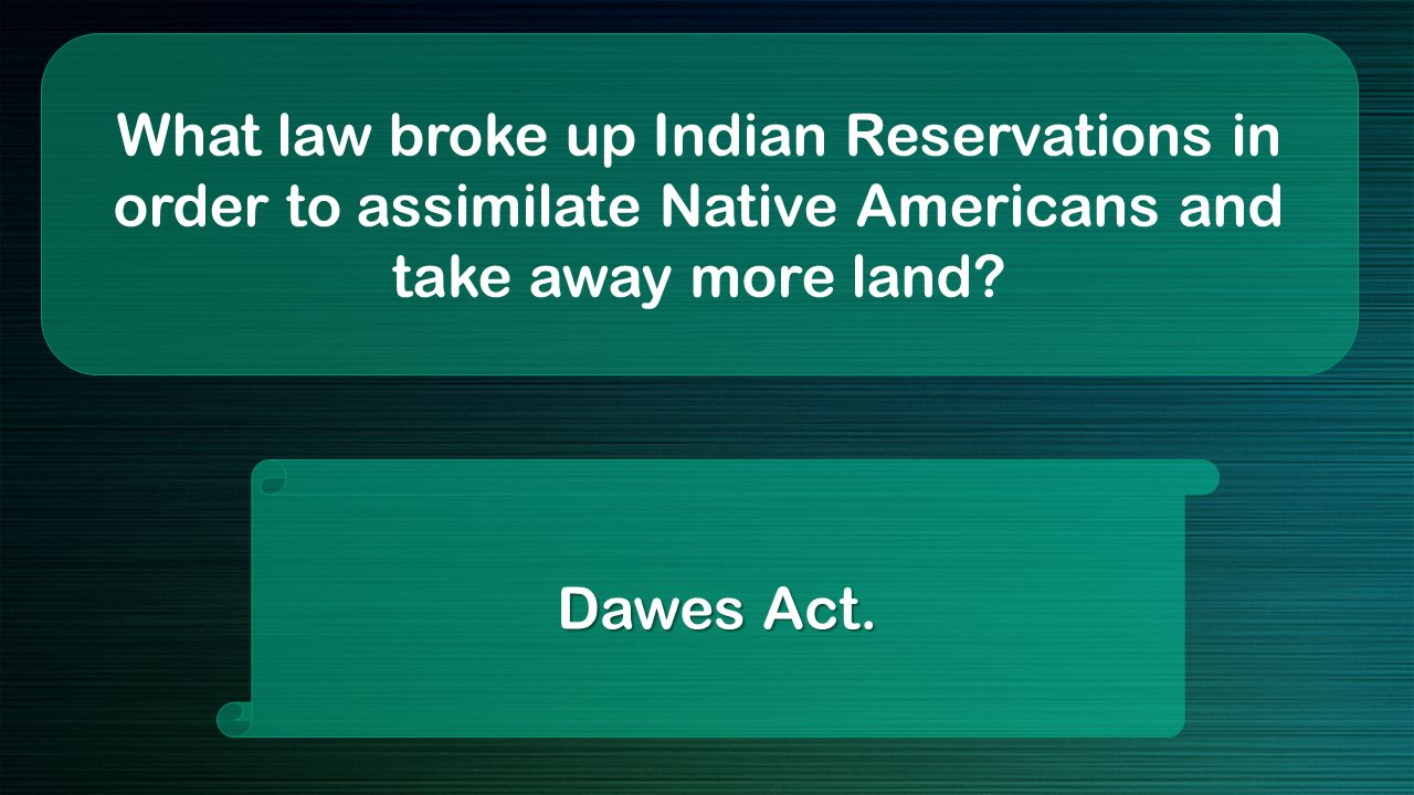 What law broke up Indian Reservations in order to assimilate Native Americans and take away more land.