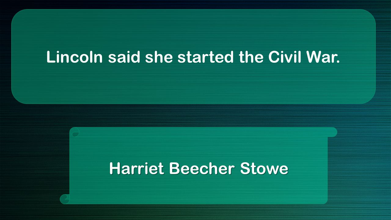 Lincoln said she started the Civil War. Harriet Beecher Stowe