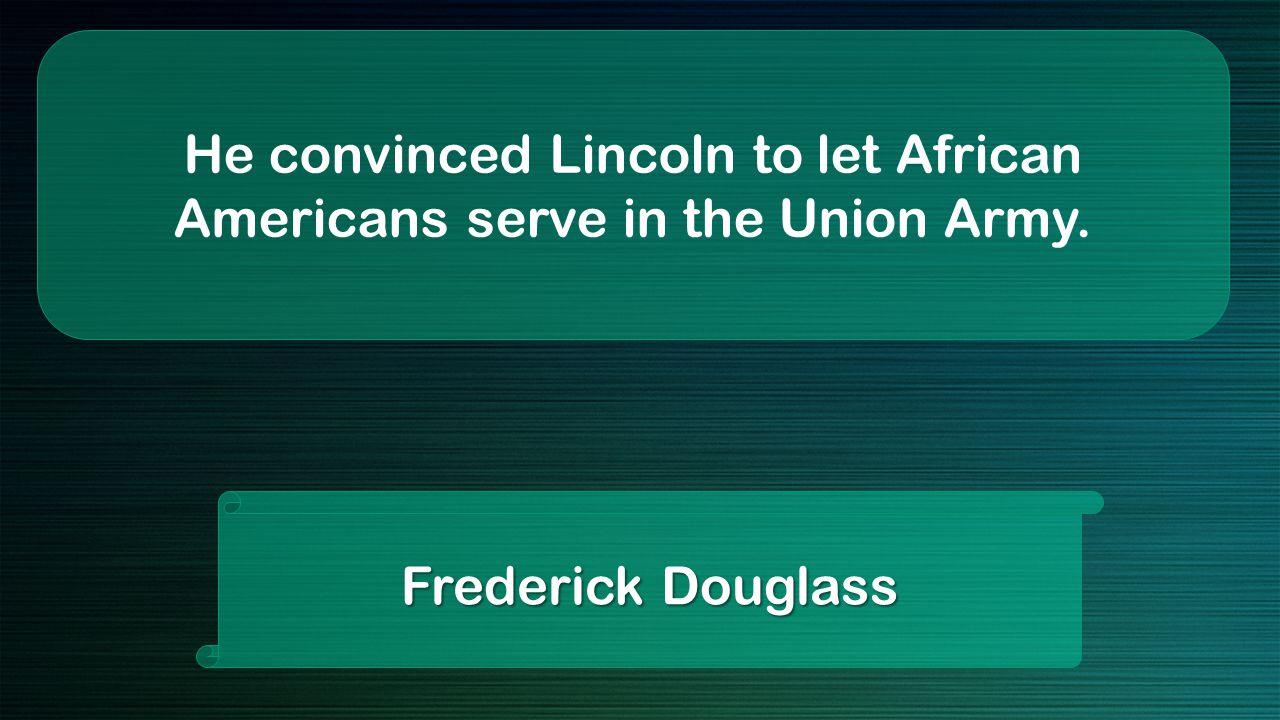 He convinced Lincoln to let African Americans serve in the Union Army. Frederick Douglass