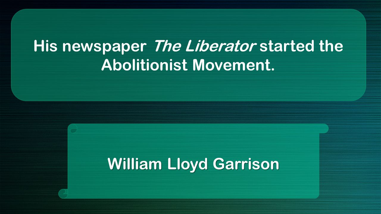 His newspaper The Liberator started the Abolitionist Movement. William Lloyd Garrison