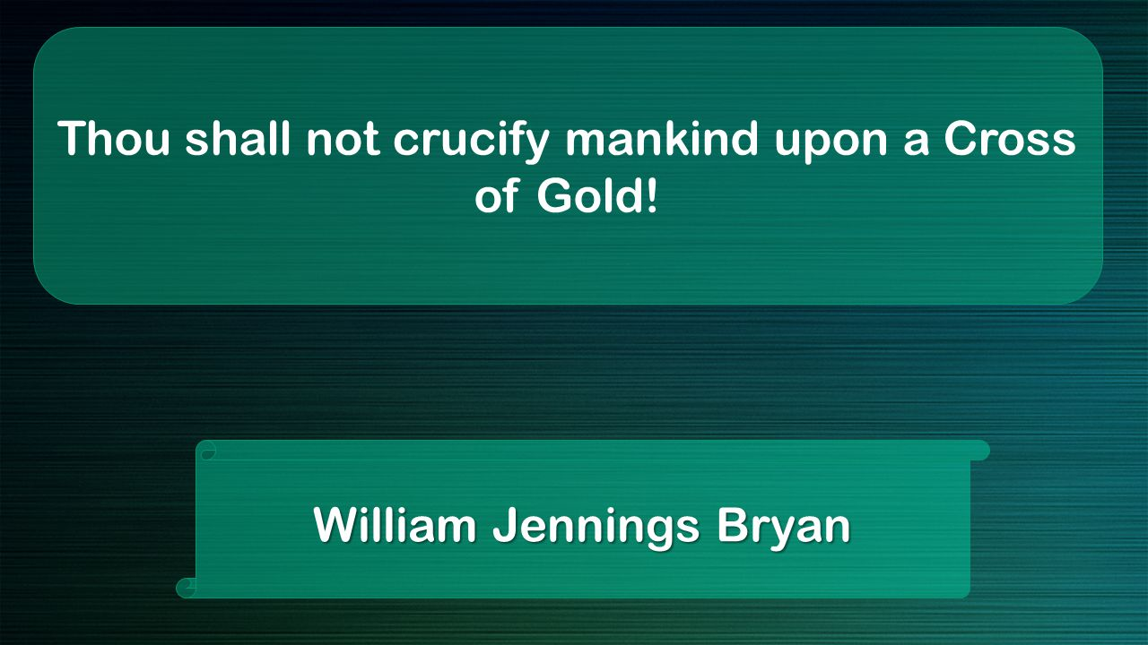 Thou shall not crucify mankind upon a Cross of Gold! William Jennings Bryan