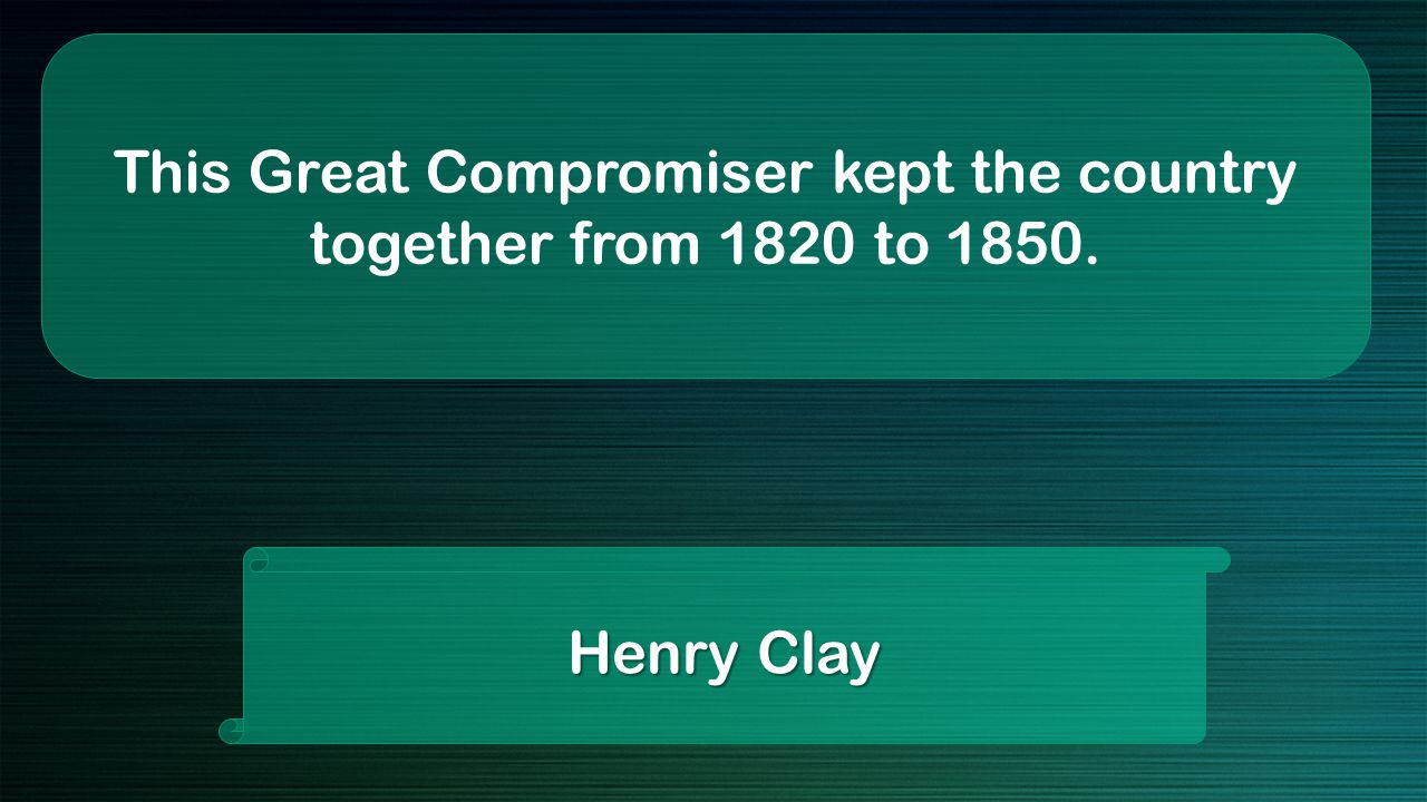 This Great Compromiser kept the country together from 1820 to 1850. Henry Clay