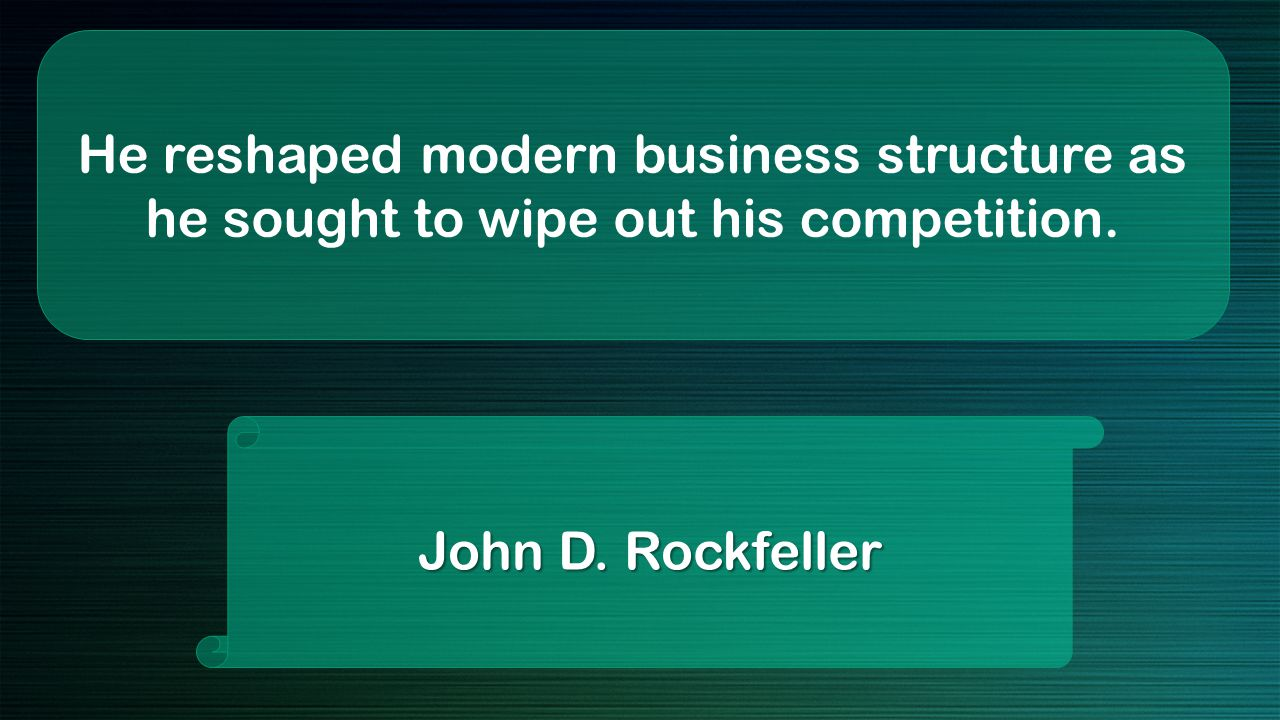 He reshaped modern business structure as he sought to wipe out his competition. John D. Rockfeller