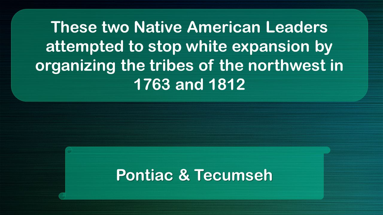 These two Native American Leaders attempted to stop white expansion by organizing the tribes of the northwest in 1763 and 1812 Pontiac & Tecumseh