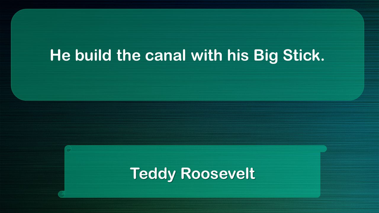 He build the canal with his Big Stick. Teddy Roosevelt