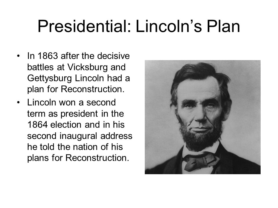 Presidential: Lincoln's Plan In 1863 after the decisive battles at Vicksburg and Gettysburg Lincoln had a plan for Reconstruction.
