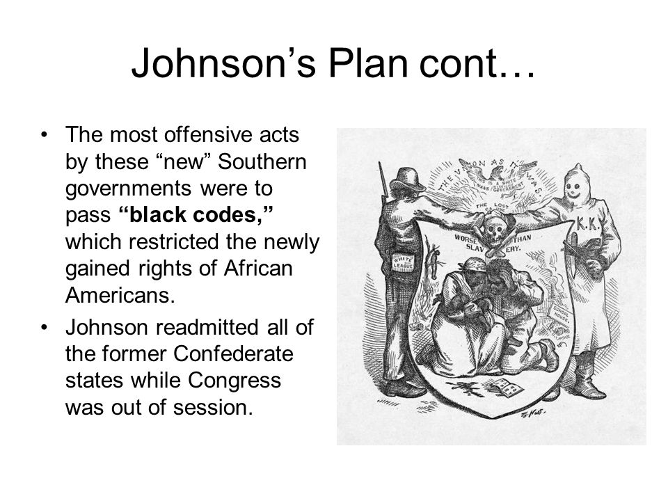 Johnson's Plan cont… The most offensive acts by these new Southern governments were to pass black codes, which restricted the newly gained rights of African Americans.