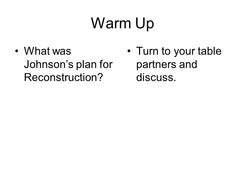 Warm Up What was Johnson's plan for Reconstruction? Turn to your table partners and discuss.