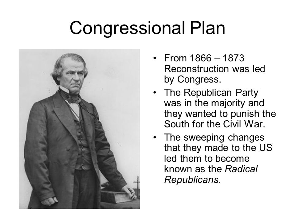 Congressional Plan From 1866 – 1873 Reconstruction was led by Congress.