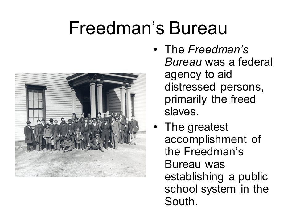 Freedman's Bureau The Freedman's Bureau was a federal agency to aid distressed persons, primarily the freed slaves.