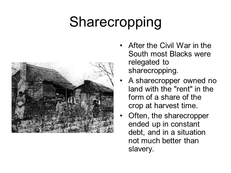 Sharecropping After the Civil War in the South most Blacks were relegated to sharecropping.