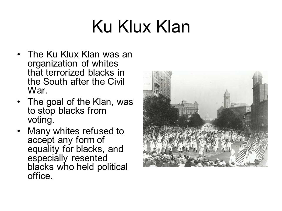 Ku Klux Klan The Ku Klux Klan was an organization of whites that terrorized blacks in the South after the Civil War.
