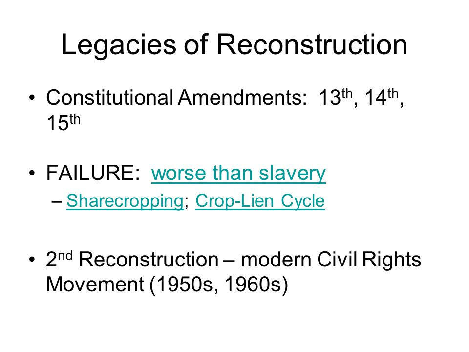 Legacies of Reconstruction Constitutional Amendments: 13 th, 14 th, 15 th FAILURE: worse than slaveryworse than slavery –Sharecropping; Crop-Lien CycleSharecroppingCrop-Lien Cycle 2 nd Reconstruction – modern Civil Rights Movement (1950s, 1960s)