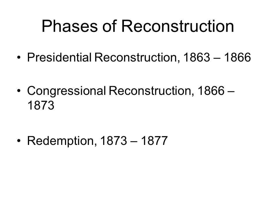 Phases of Reconstruction Presidential Reconstruction, 1863 – 1866 Congressional Reconstruction, 1866 – 1873 Redemption, 1873 – 1877