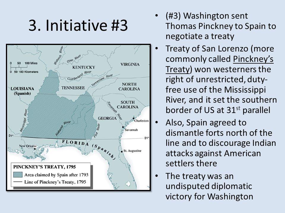 3. Initiative #3 (#3) Washington sent Thomas Pinckney to Spain to negotiate a treaty Treaty of San Lorenzo (more commonly called Pinckney's Treaty) wo