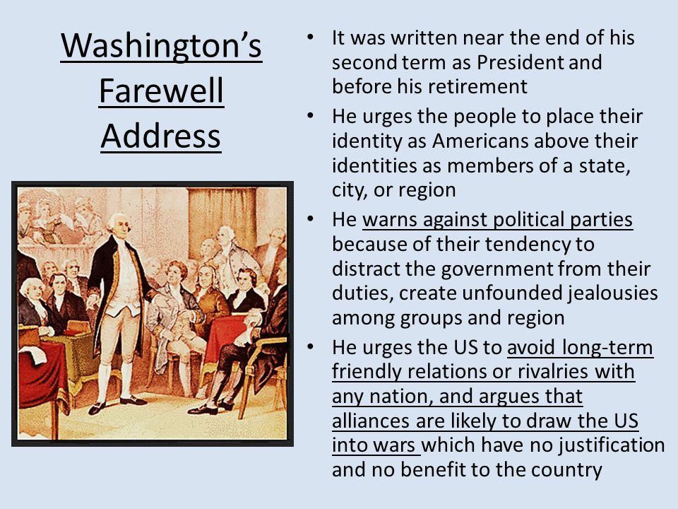 Washington's Farewell Address It was written near the end of his second term as President and before his retirement He urges the people to place their identity as Americans above their identities as members of a state, city, or region He warns against political parties because of their tendency to distract the government from their duties, create unfounded jealousies among groups and region He urges the US to avoid long-term friendly relations or rivalries with any nation, and argues that alliances are likely to draw the US into wars which have no justification and no benefit to the country