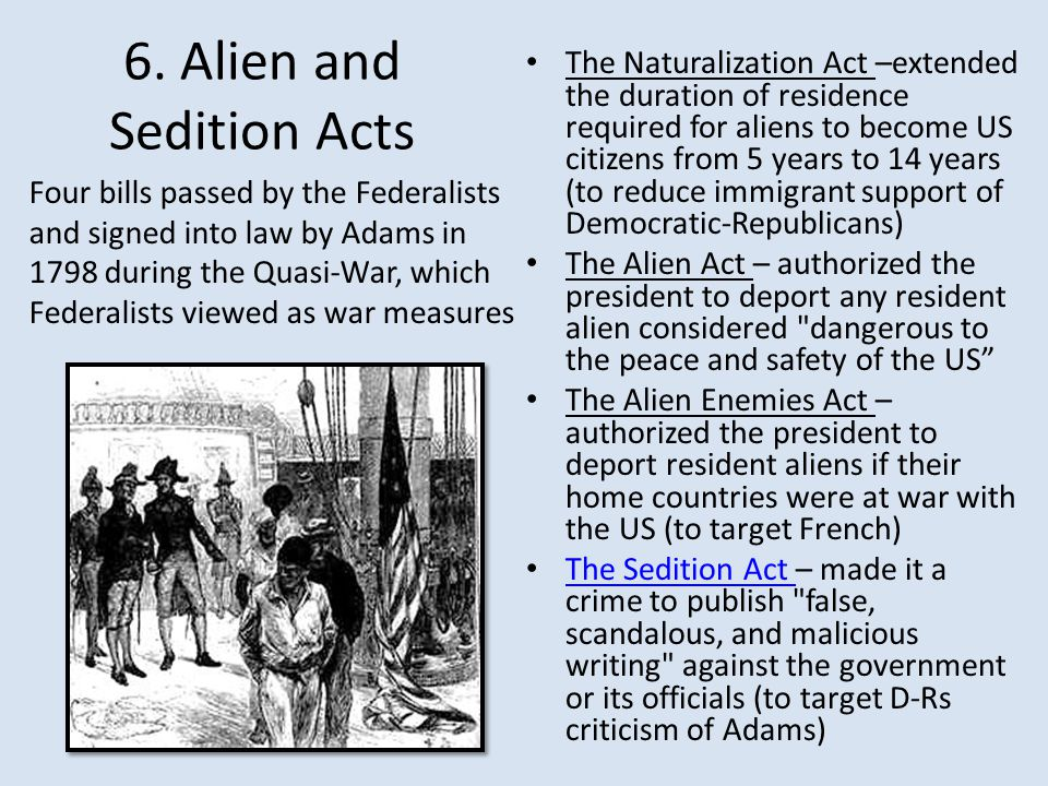 6. Alien and Sedition Acts The Naturalization Act –extended the duration of residence required for aliens to become US citizens from 5 years to 14 yea
