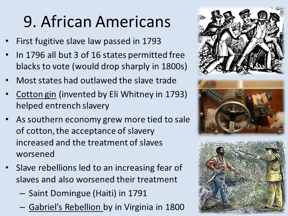 9. African Americans First fugitive slave law passed in 1793 In 1796 all but 3 of 16 states permitted free blacks to vote (would drop sharply in 1800s