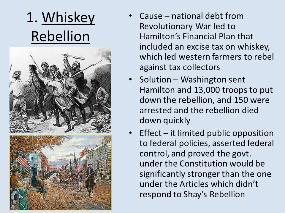 1. Whiskey Rebellion Cause – national debt from Revolutionary War led to Hamilton's Financial Plan that included an excise tax on whiskey, which led w