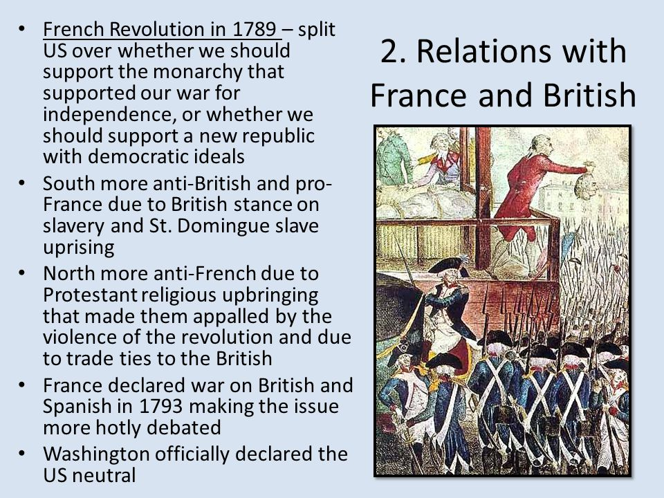 2. Relations with France and British French Revolution in 1789 – split US over whether we should support the monarchy that supported our war for indep