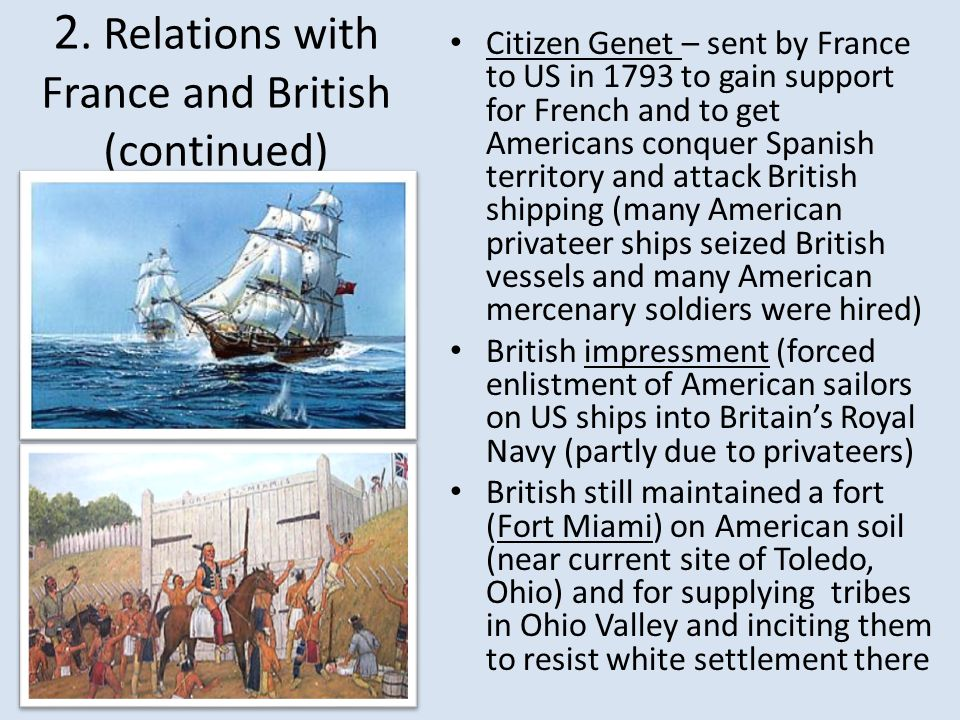 2. Relations with France and British (continued) Citizen Genet – sent by France to US in 1793 to gain support for French and to get Americans conquer