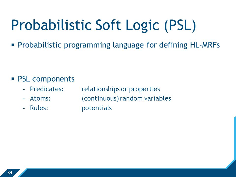 34 Probabilistic Soft Logic (PSL)  Probabilistic programming language for defining HL-MRFs  PSL components -Predicates:relationships or properties -Atoms:(continuous) random variables -Rules:potentials