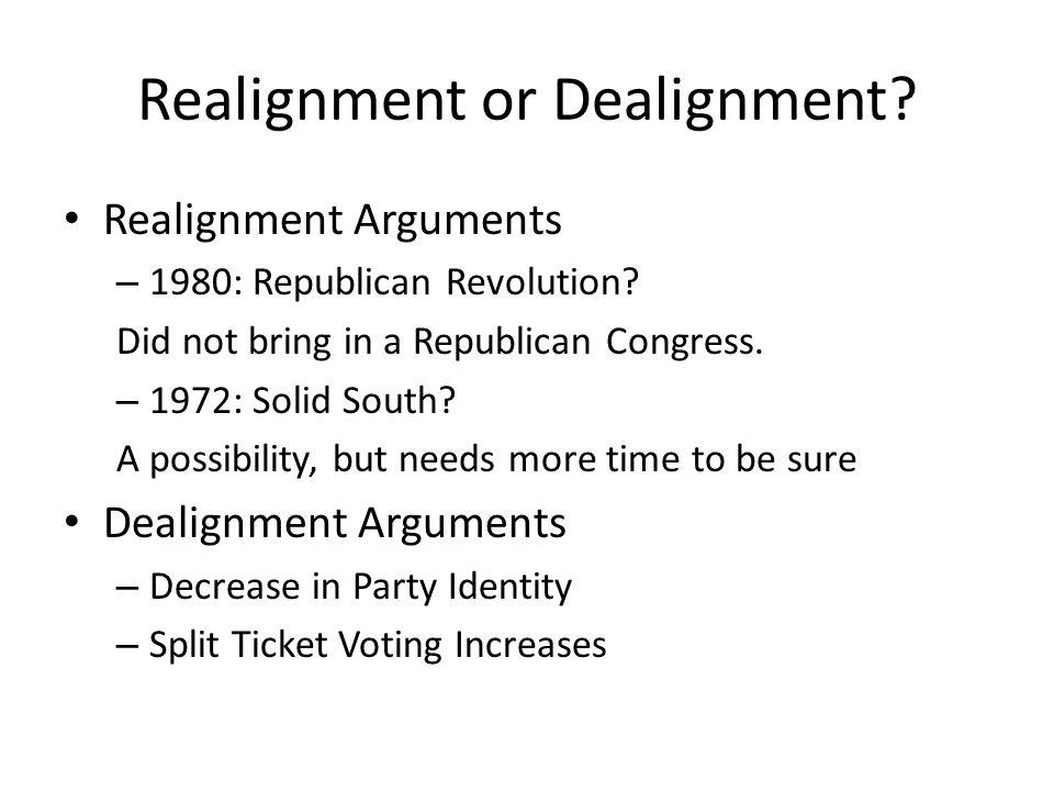 Realignment or Dealignment? Realignment Arguments – 1980: Republican Revolution? Did not bring in a Republican Congress. – 1972: Solid South? A possib