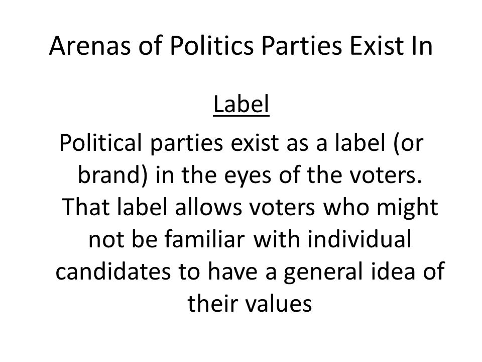 Arenas of Politics Parties Exist In Label Political parties exist as a label (or brand) in the eyes of the voters. That label allows voters who might