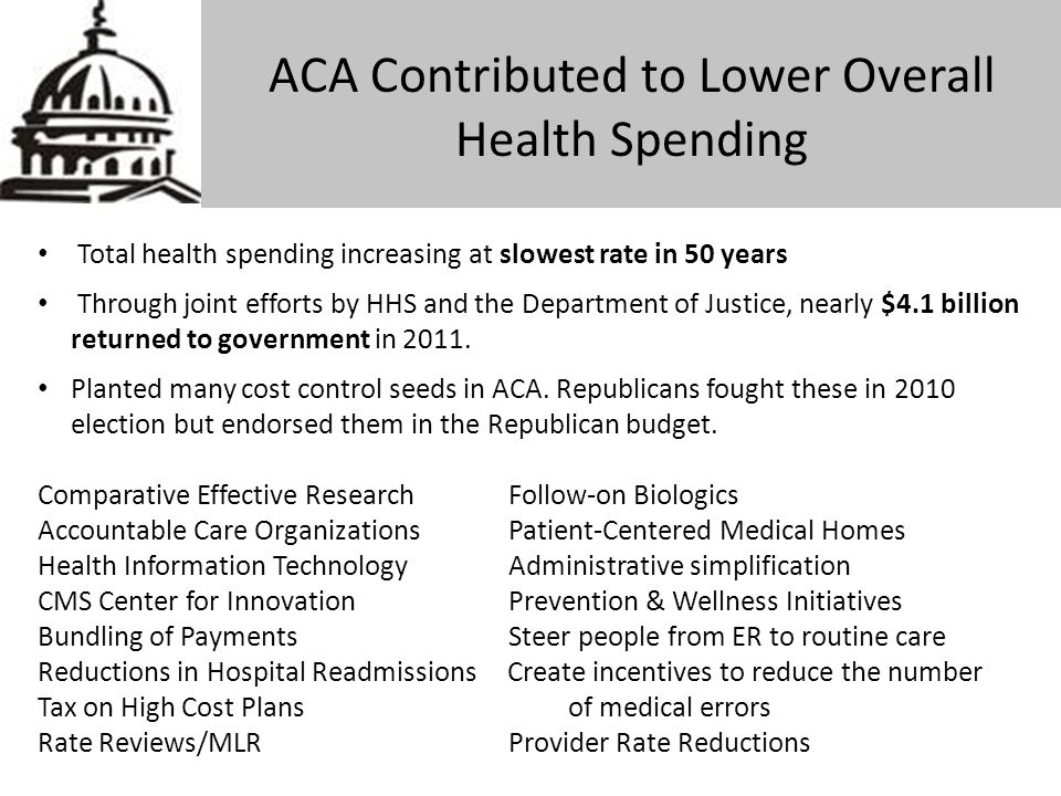 ACA Contributed to Lower Overall Health Spending Total health spending increasing at slowest rate in 50 years Through joint efforts by HHS and the Dep