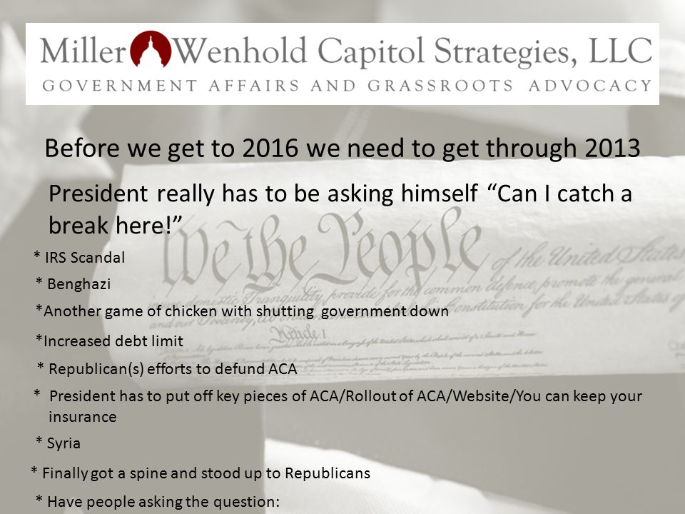 Before we get to 2016 we need to get through 2013 President really has to be asking himself Can I catch a break here! *Another game of chicken with shutting government down *Increased debt limit * Republican(s) efforts to defund ACA * President has to put off key pieces of ACA/Rollout of ACA/Website/You can keep your insurance * Syria * Finally got a spine and stood up to Republicans * IRS Scandal * Benghazi * Have people asking the question: