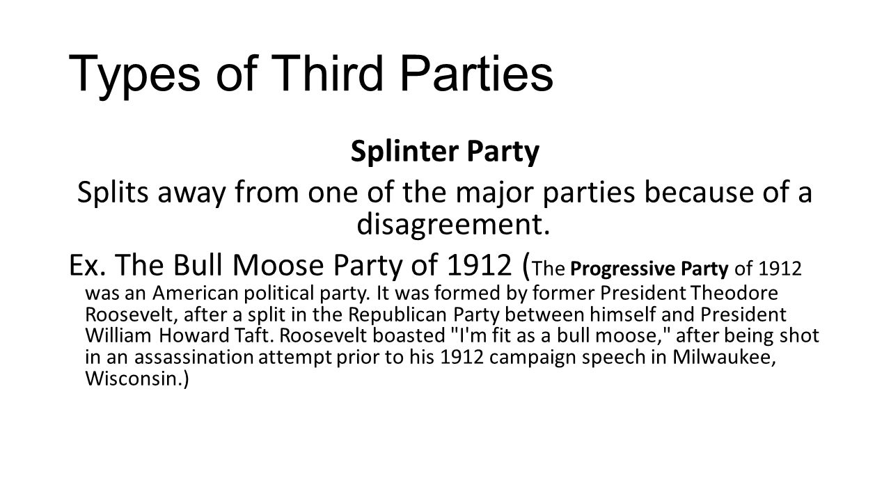 Types of Third Parties Splinter Party Splits away from one of the major parties because of a disagreement. Ex. The Bull Moose Party of 1912 ( The Prog