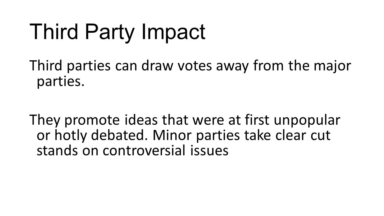 Third Party Impact Third parties can draw votes away from the major parties. They promote ideas that were at first unpopular or hotly debated. Minor p