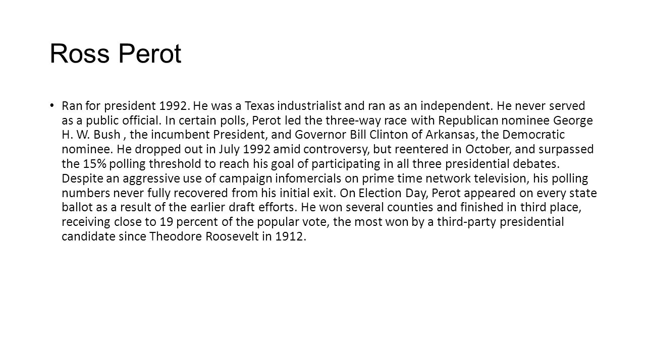 Ross Perot Ran for president 1992. He was a Texas industrialist and ran as an independent. He never served as a public official. In certain polls, Per