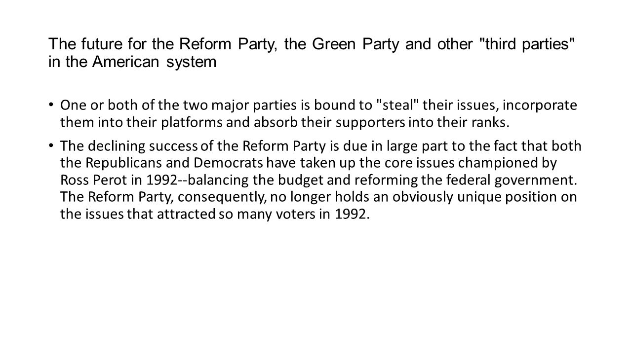 The future for the Reform Party, the Green Party and other third parties in the American system One or both of the two major parties is bound to steal their issues, incorporate them into their platforms and absorb their supporters into their ranks.