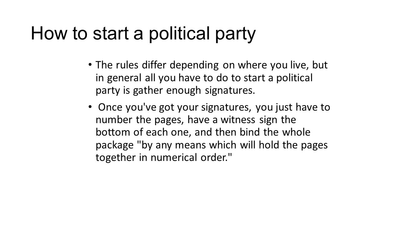 How to start a political party The rules differ depending on where you live, but in general all you have to do to start a political party is gather enough signatures.