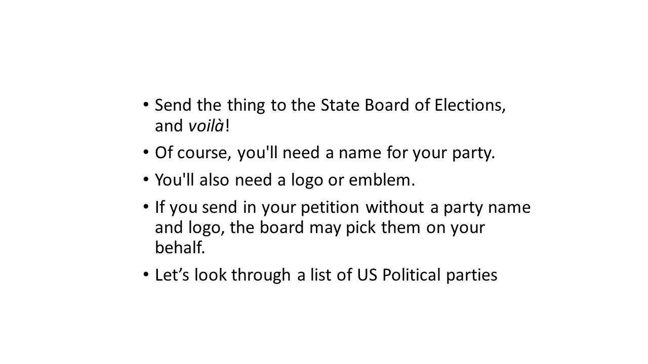 Send the thing to the State Board of Elections, and voilà! Of course, you'll need a name for your party. You'll also need a logo or emblem. If you sen