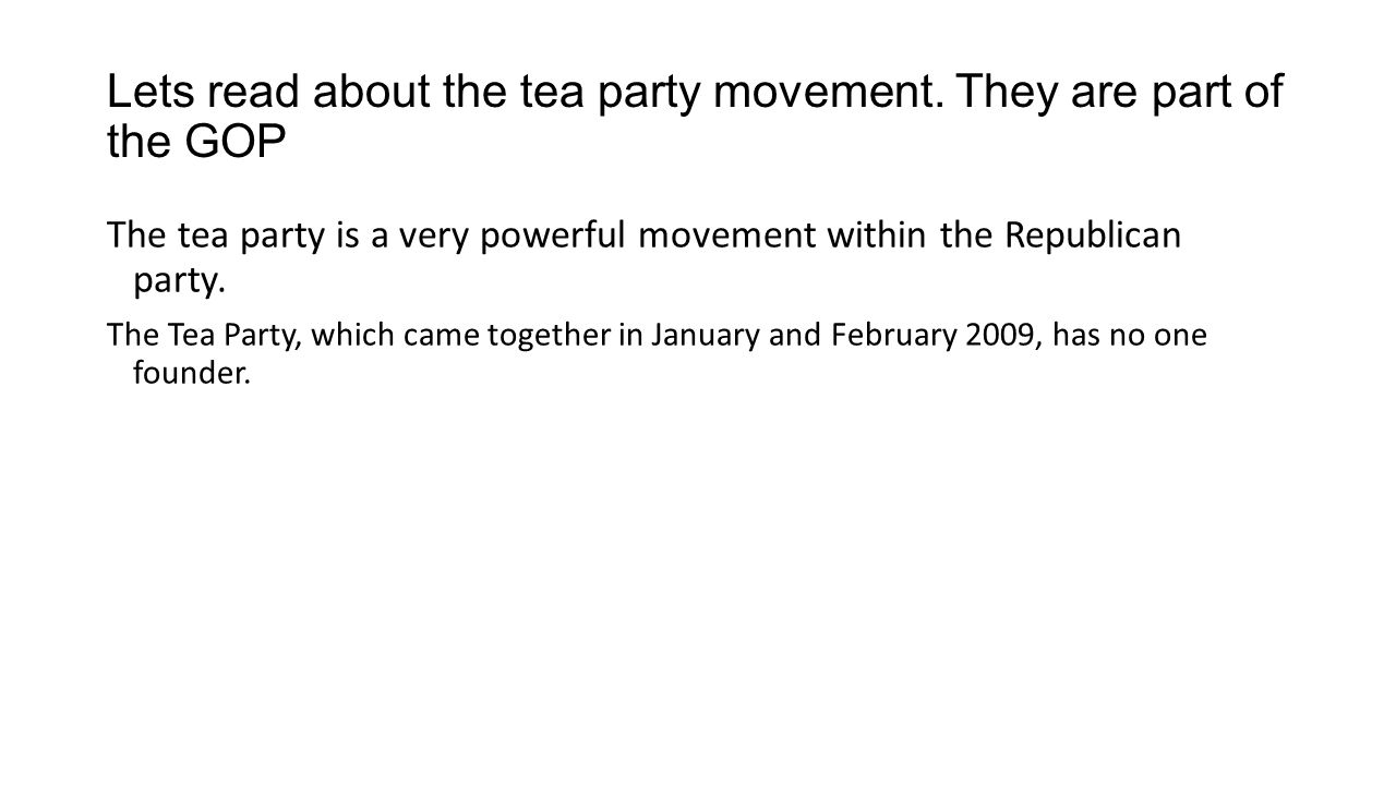Lets read about the tea party movement. They are part of the GOP The tea party is a very powerful movement within the Republican party. The Tea Party,