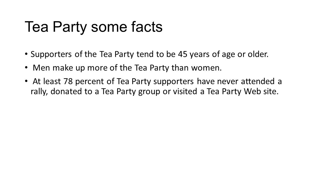 Tea Party some facts Supporters of the Tea Party tend to be 45 years of age or older. Men make up more of the Tea Party than women. At least 78 percen
