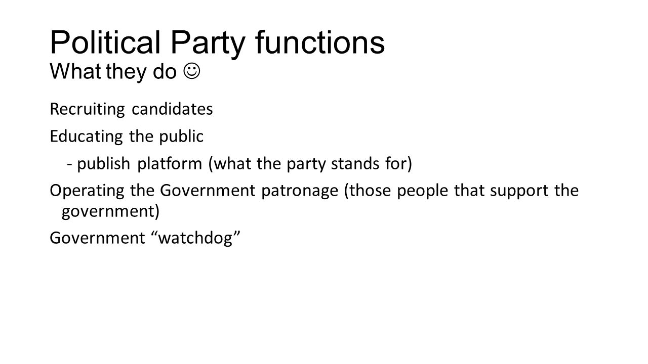 Political Party functions What they do Recruiting candidates Educating the public - publish platform (what the party stands for) Operating the Government patronage (those people that support the government) Government watchdog