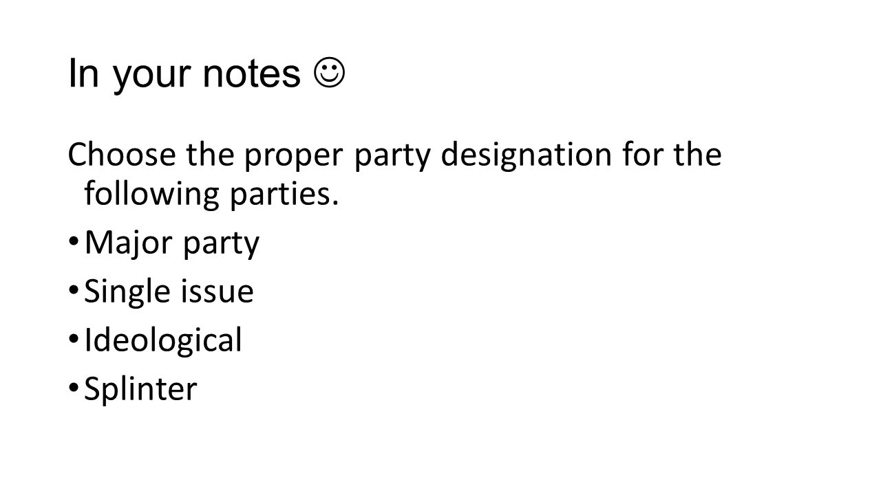 In your notes Choose the proper party designation for the following parties. Major party Single issue Ideological Splinter