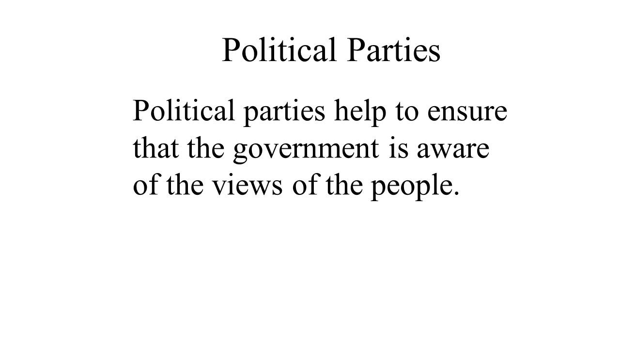 Political Parties Political parties help to ensure that the government is aware of the views of the people.