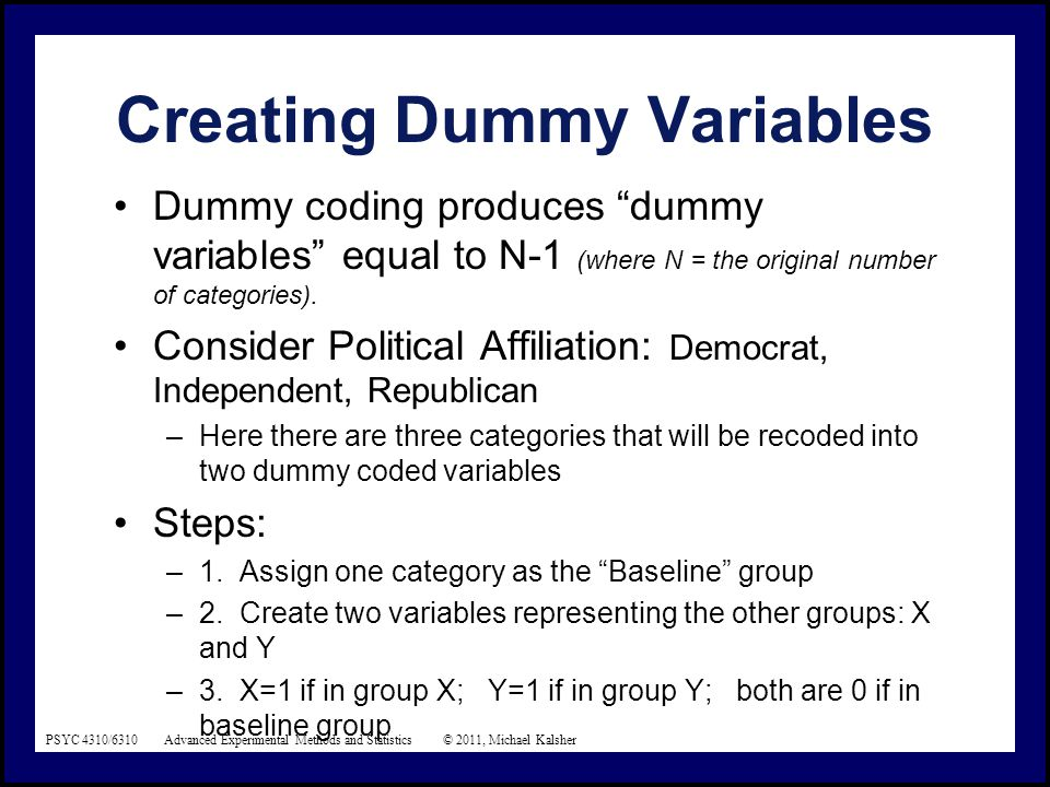 PSYC 4310/6310 Advanced Experimental Methods and Statistics © 2011, Michael Kalsher Creating Dummy Variables Dummy coding produces dummy variables equal to N-1 (where N = the original number of categories).