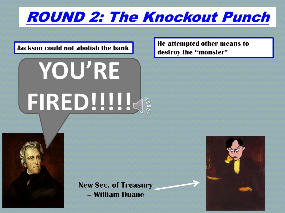ROUND 2: The Knockout Punch Jackson could not abolish the bank He attempted other means to destroy the monster Congrats on the new position…by the way I want you to remove all the government's deposits from the Bank of the U.S.