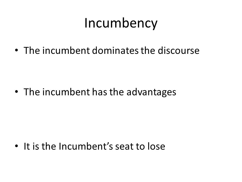 Incumbency The incumbent dominates the discourse The incumbent has the advantages It is the Incumbent's seat to lose