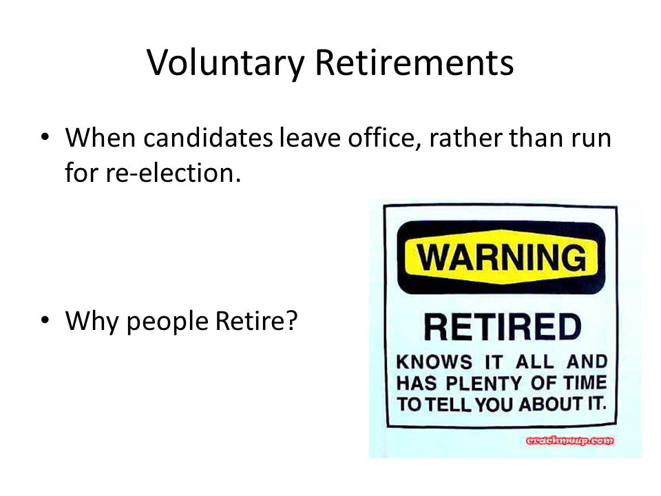 Voluntary Retirements When candidates leave office, rather than run for re-election.