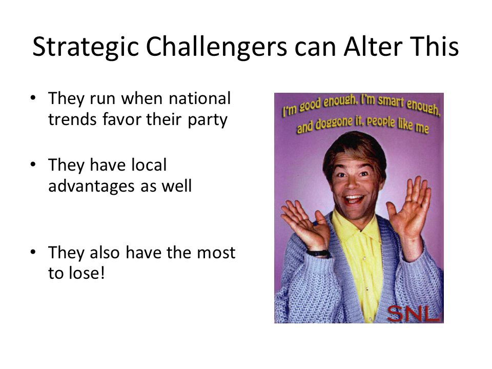 Strategic Challengers can Alter This They run when national trends favor their party They have local advantages as well They also have the most to lose!